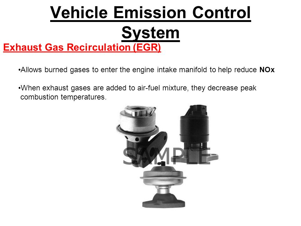 Vehicle Emission Control System Exhaust Gas Recirculation (EGR) Allows burned gases to enter the engine intake manifold to help reduce NOx When exhaust gases are added to air-fuel mixture, they decrease peak combustion temperatures.
