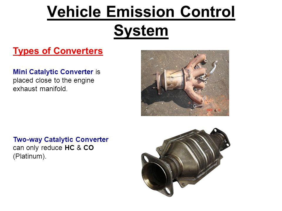 Vehicle Emission Control System Types of Converters Mini Catalytic Converter is placed close to the engine exhaust manifold.