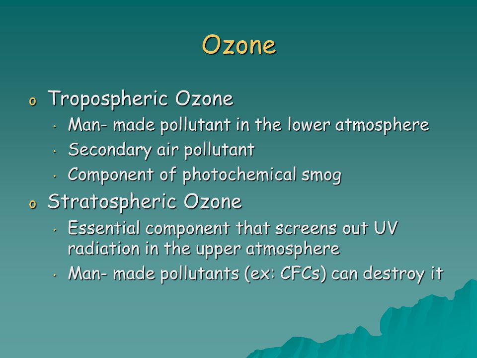 Ozone o Tropospheric Ozone Man- made pollutant in the lower atmosphere Man- made pollutant in the lower atmosphere Secondary air pollutant Secondary air pollutant Component of photochemical smog Component of photochemical smog o Stratospheric Ozone Essential component that screens out UV radiation in the upper atmosphere Essential component that screens out UV radiation in the upper atmosphere Man- made pollutants (ex: CFCs) can destroy it Man- made pollutants (ex: CFCs) can destroy it