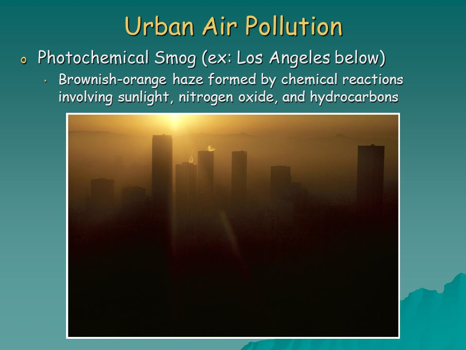 Urban Air Pollution o Photochemical Smog (ex: Los Angeles below) Brownish-orange haze formed by chemical reactions involving sunlight, nitrogen oxide, and hydrocarbons Brownish-orange haze formed by chemical reactions involving sunlight, nitrogen oxide, and hydrocarbons
