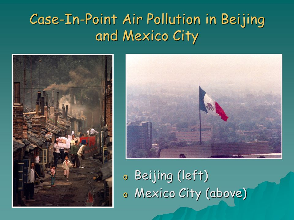 Case-In-Point Air Pollution in Beijing and Mexico City o Beijing (left) o Mexico City (above)