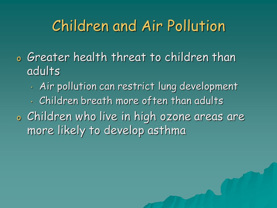 Children and Air Pollution o Greater health threat to children than adults Air pollution can restrict lung development Air pollution can restrict lung development Children breath more often than adults Children breath more often than adults o Children who live in high ozone areas are more likely to develop asthma