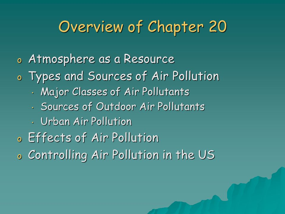 Overview of Chapter 20 o Atmosphere as a Resource o Types and Sources of Air Pollution Major Classes of Air Pollutants Major Classes of Air Pollutants Sources of Outdoor Air Pollutants Sources of Outdoor Air Pollutants Urban Air Pollution Urban Air Pollution o Effects of Air Pollution o Controlling Air Pollution in the US