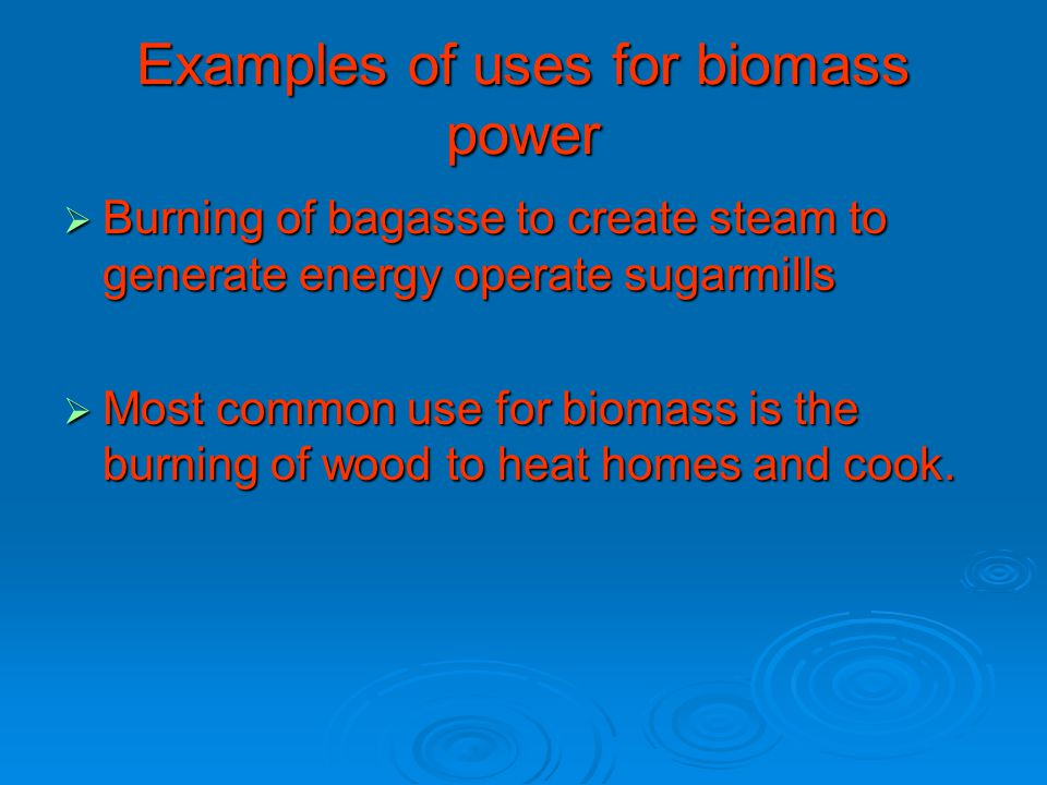 Examples of uses for biomass power  Burning of bagasse to create steam to generate energy operate sugarmills  Most common use for biomass is the burning of wood to heat homes and cook.