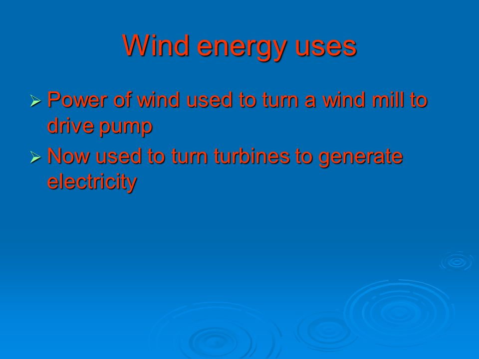 Wind energy uses  Power of wind used to turn a wind mill to drive pump  Now used to turn turbines to generate electricity
