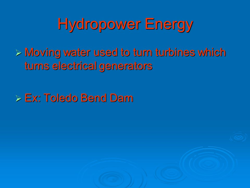 Hydropower Energy  Moving water used to turn turbines which turns electrical generators  Ex: Toledo Bend Dam