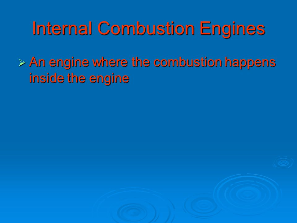 Internal Combustion Engines  An engine where the combustion happens inside the engine