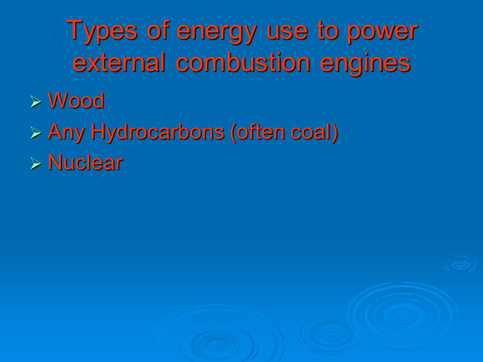 Types of energy use to power external combustion engines  Wood  Any Hydrocarbons (often coal)  Nuclear