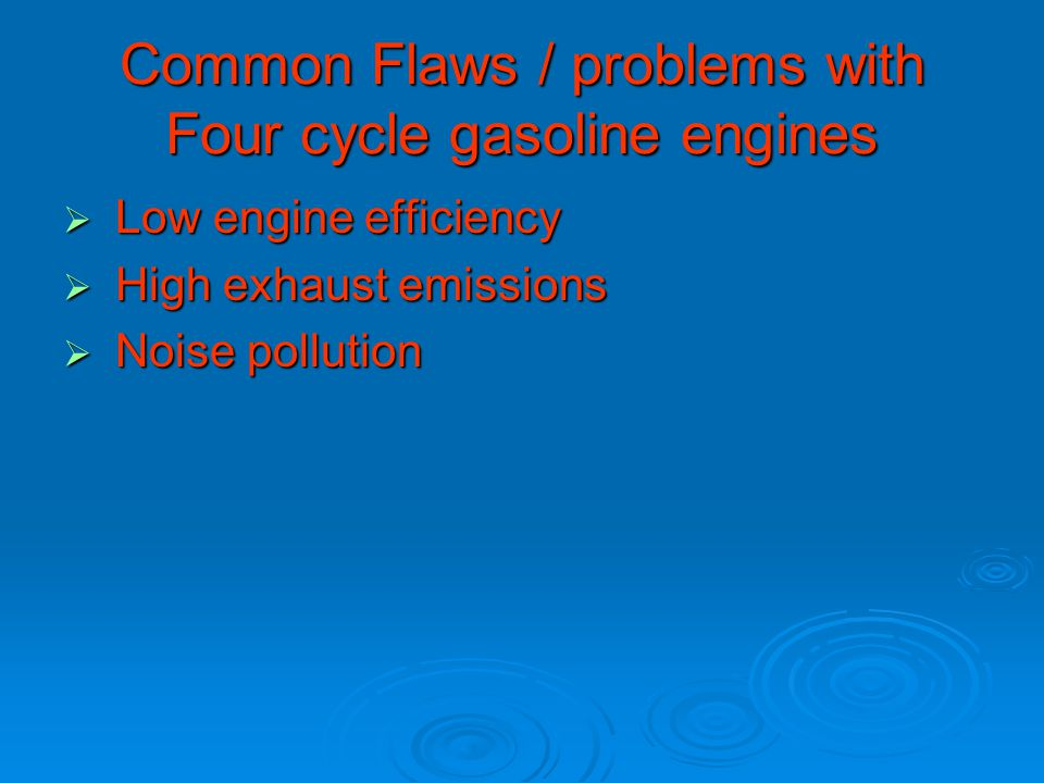 Common Flaws / problems with Four cycle gasoline engines  Low engine efficiency  High exhaust emissions  Noise pollution