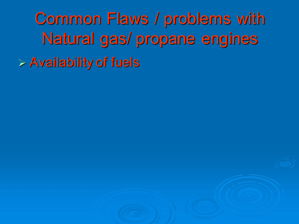 Common Flaws / problems with Natural gas/ propane engines  Availability of fuels
