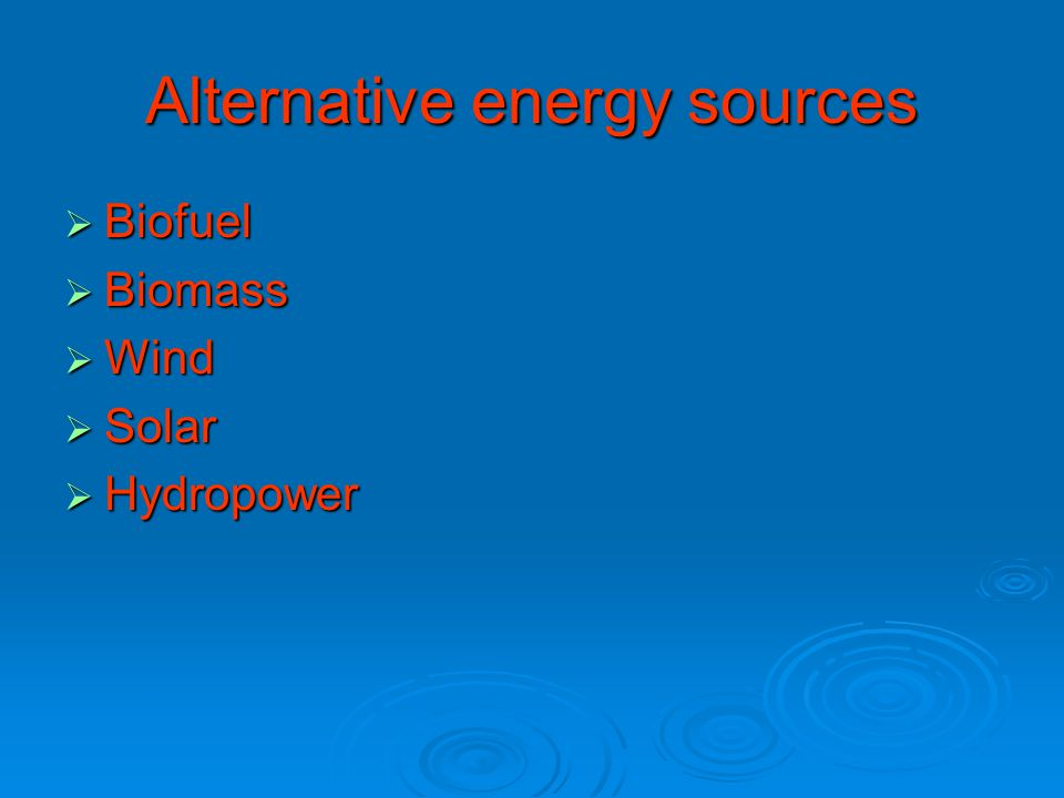 Alternative energy sources  Biofuel  Biomass  Wind  Solar  Hydropower