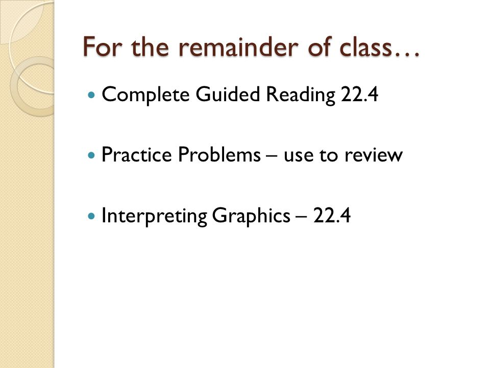 For the remainder of class… Complete Guided Reading 22.4 Practice Problems – use to review Interpreting Graphics – 22.4