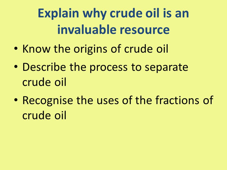 Explain why crude oil is an invaluable resource Know the origins of crude oil Describe the process to separate crude oil Recognise the uses of the fractions of crude oil