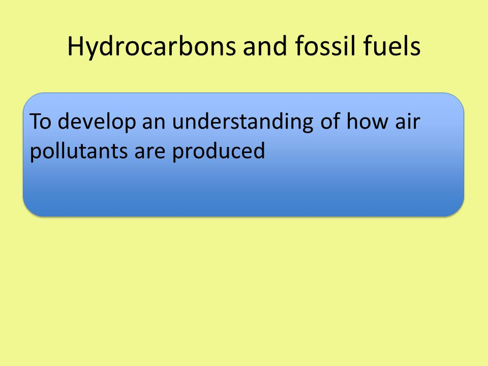 Hydrocarbons and fossil fuels To develop an understanding of how air pollutants are produced