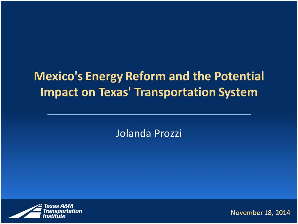 Mexico s Energy Reform and the Potential Impact on Texas Transportation System Jolanda Prozzi November 18, 2014