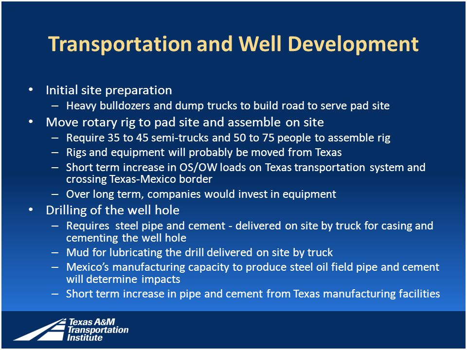 Transportation and Well Development Initial site preparation – Heavy bulldozers and dump trucks to build road to serve pad site Move rotary rig to pad site and assemble on site – Require 35 to 45 semi-trucks and 50 to 75 people to assemble rig – Rigs and equipment will probably be moved from Texas – Short term increase in OS/OW loads on Texas transportation system and crossing Texas-Mexico border – Over long term, companies would invest in equipment Drilling of the well hole – Requires steel pipe and cement - delivered on site by truck for casing and cementing the well hole – Mud for lubricating the drill delivered on site by truck – Mexico's manufacturing capacity to produce steel oil field pipe and cement will determine impacts – Short term increase in pipe and cement from Texas manufacturing facilities