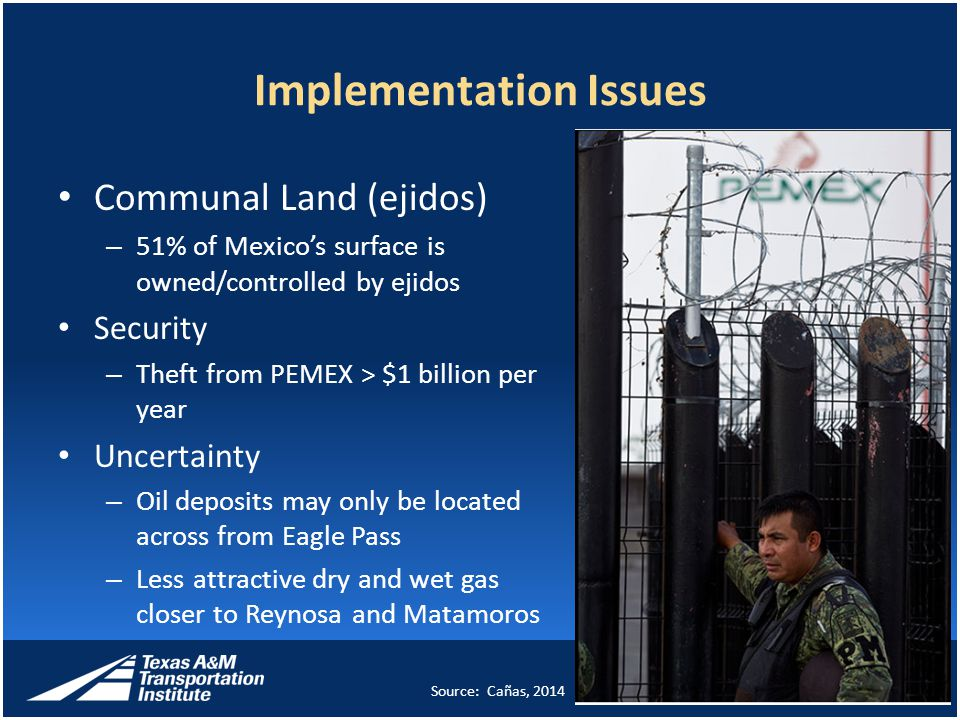 Implementation Issues Communal Land (ejidos) – 51% of Mexico's surface is owned/controlled by ejidos Security – Theft from PEMEX > $1 billion per year Uncertainty – Oil deposits may only be located across from Eagle Pass – Less attractive dry and wet gas closer to Reynosa and Matamoros 8 Source: Cañas, 2014