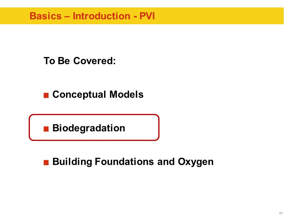 41 Basics – Introduction - PVI To Be Covered: Conceptual Models Biodegradation Building Foundations and Oxygen