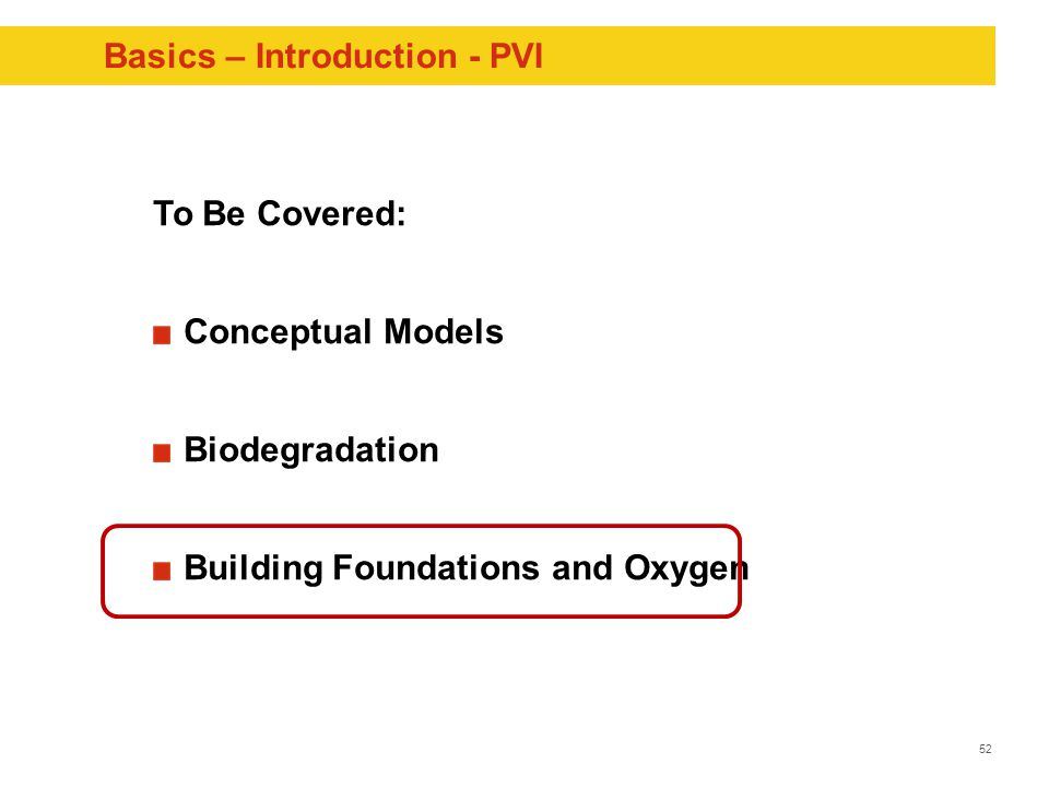 52 Basics – Introduction - PVI To Be Covered: Conceptual Models Biodegradation Building Foundations and Oxygen