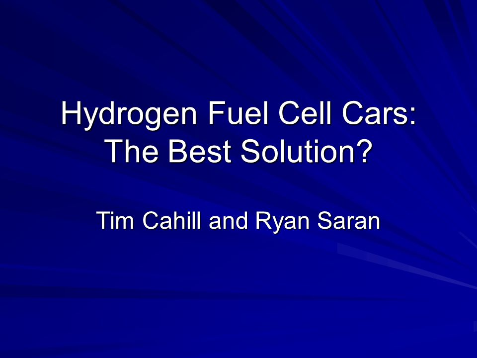 Hydrogen Fuel Cell Cars: The Best Solution Tim Cahill and Ryan Saran