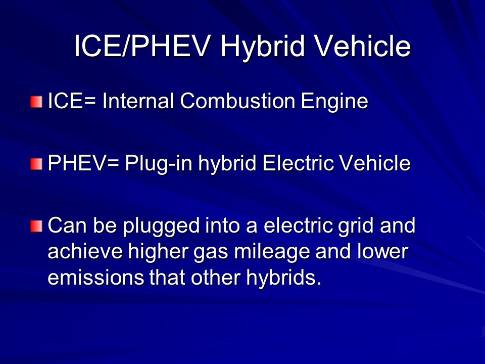 ICE/PHEV Hybrid Vehicle ICE= Internal Combustion Engine PHEV= Plug-in hybrid Electric Vehicle Can be plugged into a electric grid and achieve higher gas mileage and lower emissions that other hybrids.