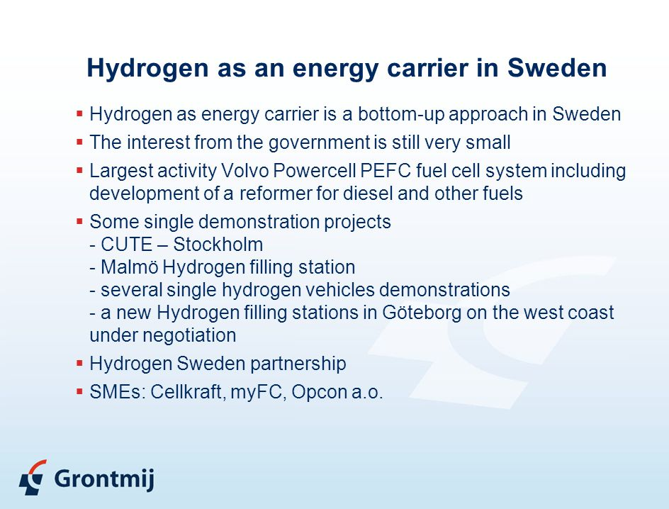 Hydrogen as an energy carrier in Sweden  Hydrogen as energy carrier is a bottom-up approach in Sweden  The interest from the government is still very small  Largest activity Volvo Powercell PEFC fuel cell system including development of a reformer for diesel and other fuels  Some single demonstration projects - CUTE – Stockholm - Malmö Hydrogen filling station - several single hydrogen vehicles demonstrations - a new Hydrogen filling stations in Göteborg on the west coast under negotiation  Hydrogen Sweden partnership  SMEs: Cellkraft, myFC, Opcon a.o.