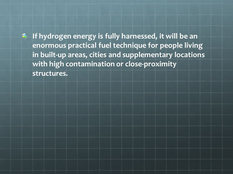 If hydrogen energy is fully harnessed, it will be an enormous practical fuel technique for people living in built-up areas, cities and supplementary locations with high contamination or close-proximity structures.
