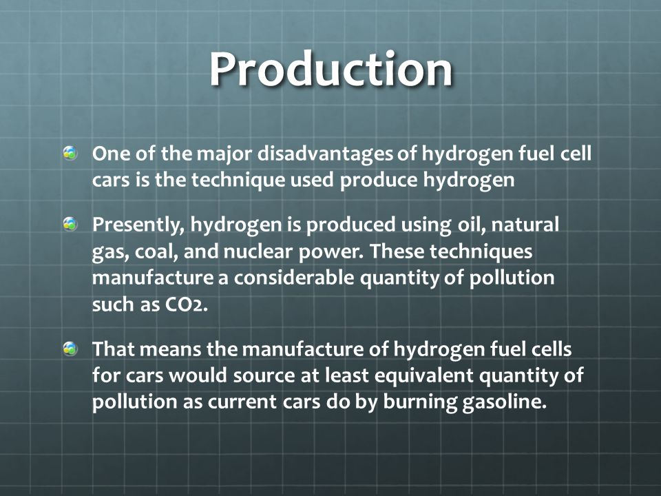 Production One of the major disadvantages of hydrogen fuel cell cars is the technique used produce hydrogen Presently, hydrogen is produced using oil, natural gas, coal, and nuclear power.