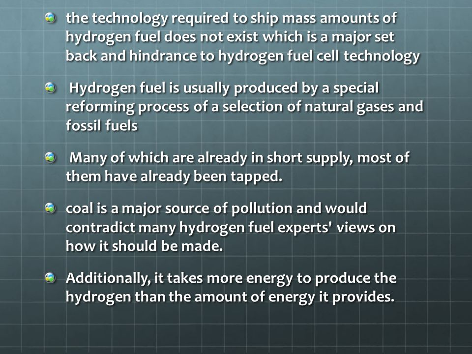 the technology required to ship mass amounts of hydrogen fuel does not exist which is a major set back and hindrance to hydrogen fuel cell technology Hydrogen fuel is usually produced by a special reforming process of a selection of natural gases and fossil fuels Hydrogen fuel is usually produced by a special reforming process of a selection of natural gases and fossil fuels Many of which are already in short supply, most of them have already been tapped.