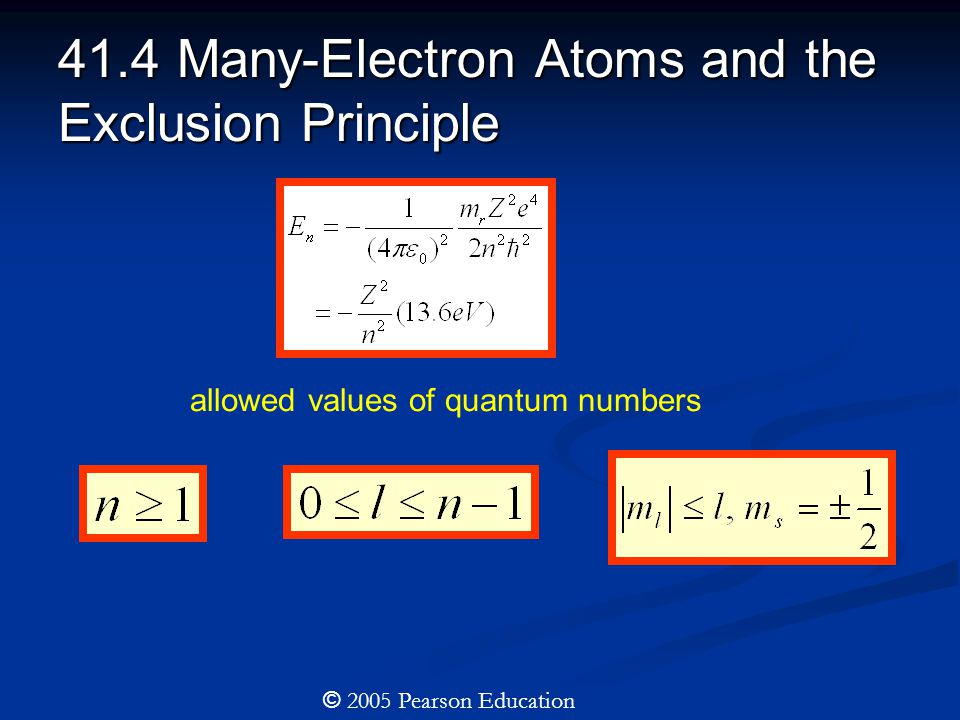 41.4 Many-Electron Atoms and the Exclusion Principle allowed values of quantum numbers © 2005 Pearson Education