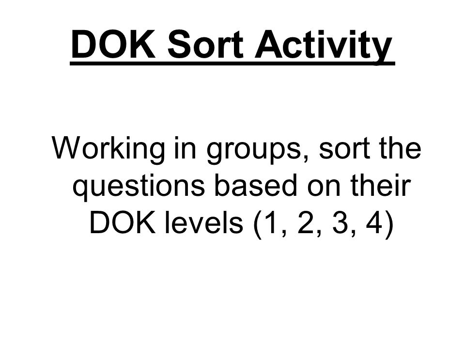 DOK Sort Activity Working in groups, sort the questions based on their DOK levels (1, 2, 3, 4)