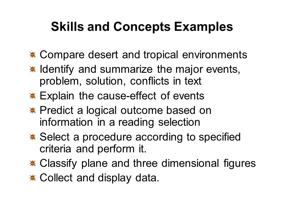 Skills and Concepts Examples Compare desert and tropical environments Identify and summarize the major events, problem, solution, conflicts in text Explain the cause-effect of events Predict a logical outcome based on information in a reading selection Select a procedure according to specified criteria and perform it.