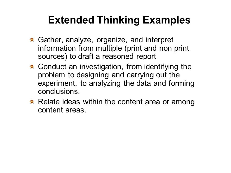 Extended Thinking Examples Gather, analyze, organize, and interpret information from multiple (print and non print sources) to draft a reasoned report Conduct an investigation, from identifying the problem to designing and carrying out the experiment, to analyzing the data and forming conclusions.