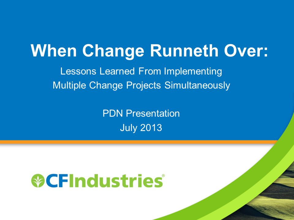 When Change Runneth Over: Lessons Learned From Implementing Multiple Change Projects Simultaneously PDN Presentation July 2013