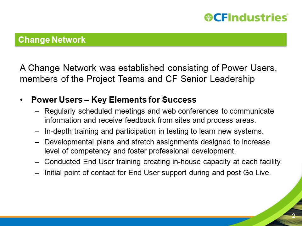 A Change Network was established consisting of Power Users, members of the Project Teams and CF Senior Leadership Power Users – Key Elements for Success –Regularly scheduled meetings and web conferences to communicate information and receive feedback from sites and process areas.