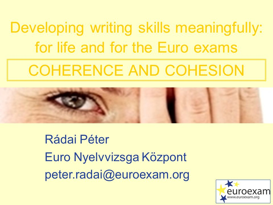 Rádai Péter Euro Nyelvvizsga Központ Developing writing skills meaningfully: for life and for the Euro exams COHERENCE AND COHESION
