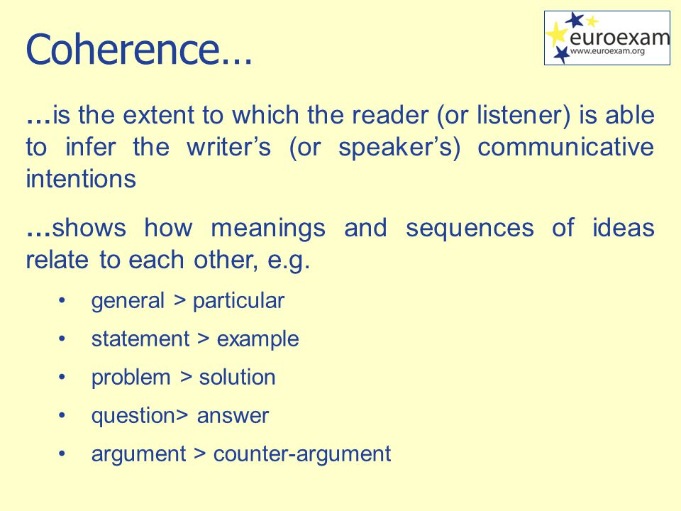 …is the extent to which the reader (or listener) is able to infer the writer's (or speaker's) communicative intentions …shows how meanings and sequences of ideas relate to each other, e.g.
