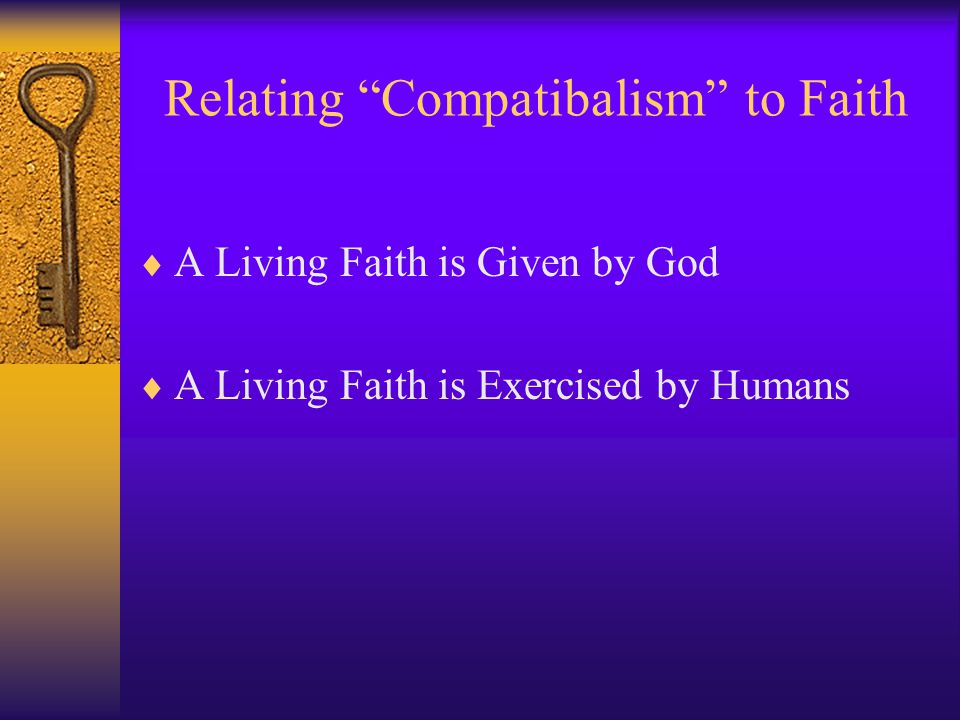 Relating Compatibalism to Faith  A Living Faith is Given by God  A Living Faith is Exercised by Humans