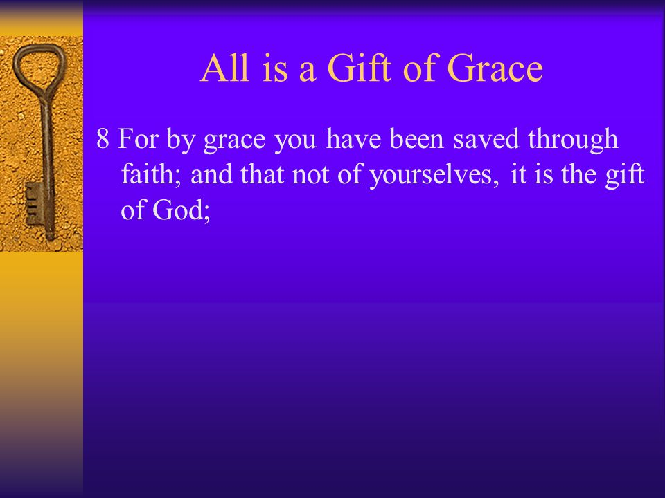 All is a Gift of Grace 8 For by grace you have been saved through faith; and that not of yourselves, it is the gift of God;
