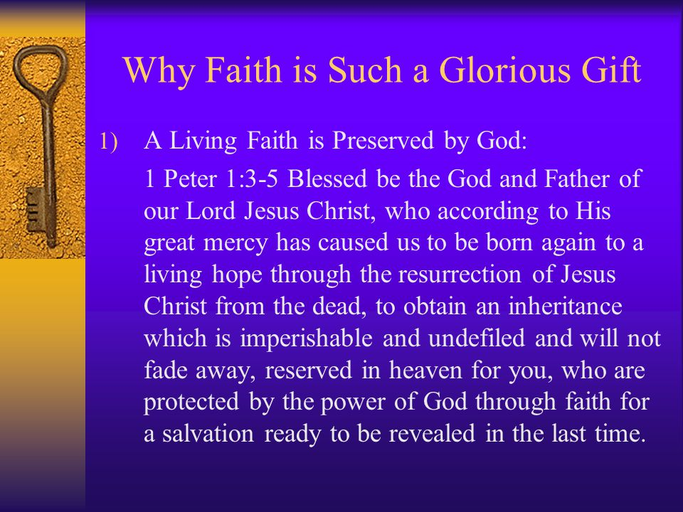 Why Faith is Such a Glorious Gift 1) A Living Faith is Preserved by God: 1 Peter 1:3-5 Blessed be the God and Father of our Lord Jesus Christ, who according to His great mercy has caused us to be born again to a living hope through the resurrection of Jesus Christ from the dead, to obtain an inheritance which is imperishable and undefiled and will not fade away, reserved in heaven for you, who are protected by the power of God through faith for a salvation ready to be revealed in the last time.