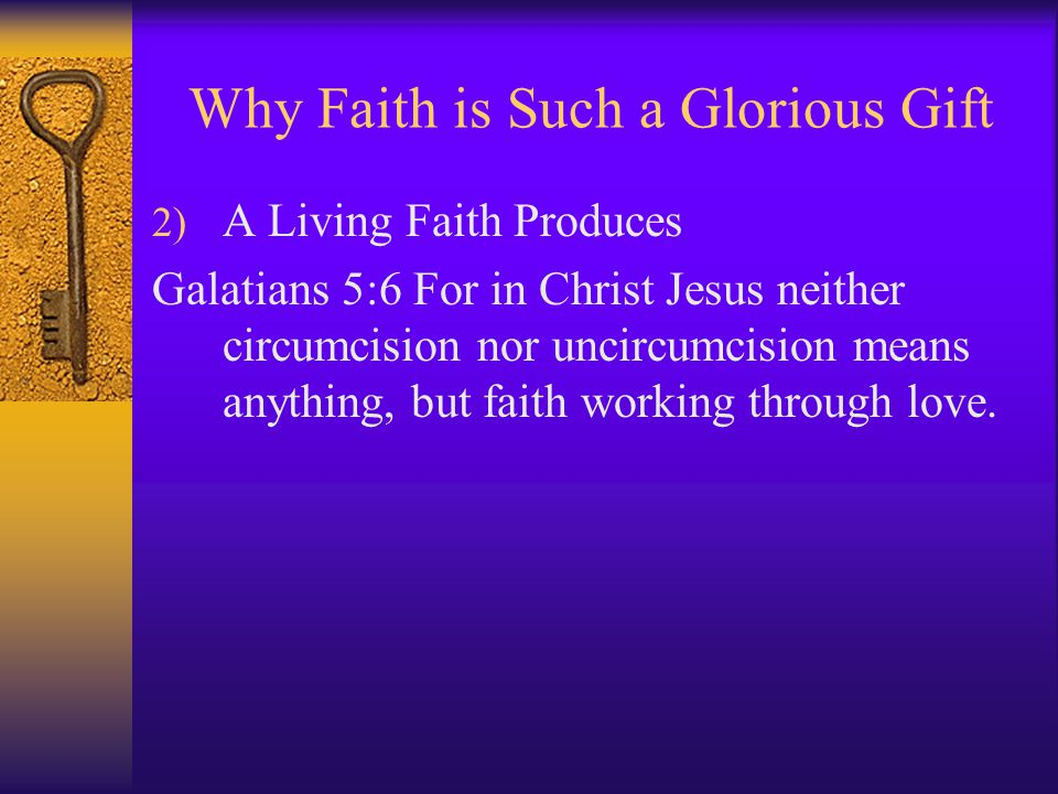 Why Faith is Such a Glorious Gift 2) A Living Faith Produces Galatians 5:6 For in Christ Jesus neither circumcision nor uncircumcision means anything, but faith working through love.