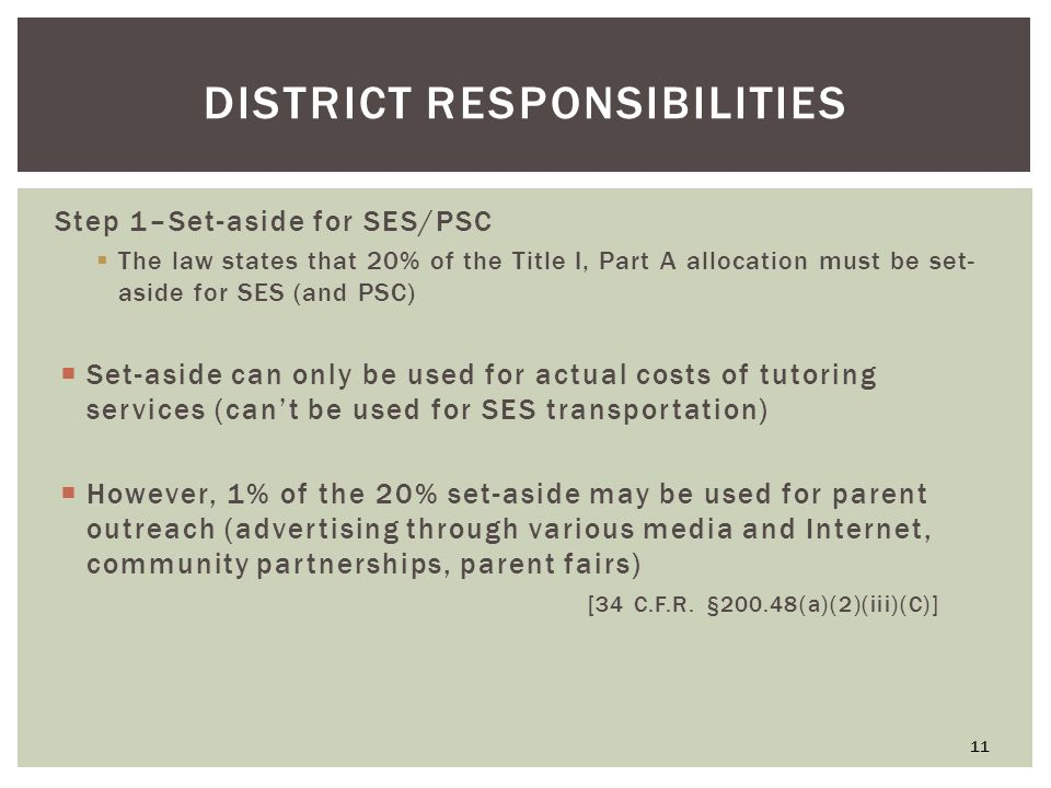 DISTRICT RESPONSIBILITIES Step 1–Set-aside for SES/PSC  The law states that 20% of the Title I, Part A allocation must be set- aside for SES (and PSC)  Set-aside can only be used for actual costs of tutoring services (can't be used for SES transportation)  However, 1% of the 20% set-aside may be used for parent outreach (advertising through various media and Internet, community partnerships, parent fairs) [34 C.F.R.