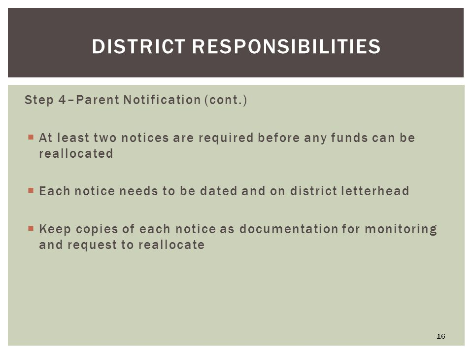 DISTRICT RESPONSIBILITIES Step 4–Parent Notification (cont.)  At least two notices are required before any funds can be reallocated  Each notice needs to be dated and on district letterhead  Keep copies of each notice as documentation for monitoring and request to reallocate 16