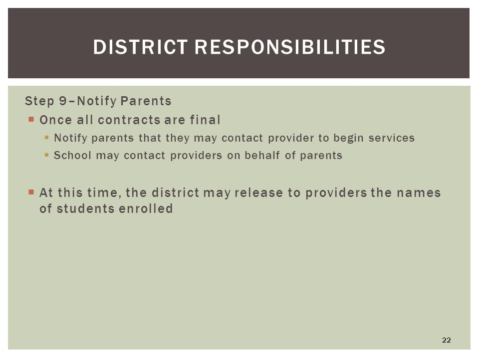 DISTRICT RESPONSIBILITIES Step 9–Notify Parents  Once all contracts are final  Notify parents that they may contact provider to begin services  School may contact providers on behalf of parents  At this time, the district may release to providers the names of students enrolled 22