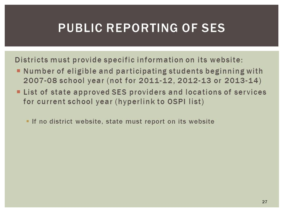PUBLIC REPORTING OF SES Districts must provide specific information on its website:  Number of eligible and participating students beginning with school year (not for , or )  List of state approved SES providers and locations of services for current school year (hyperlink to OSPI list)  If no district website, state must report on its website 27