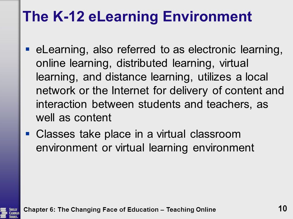 The K-12 eLearning Environment  eLearning, also referred to as electronic learning, online learning, distributed learning, virtual learning, and distance learning, utilizes a local network or the Internet for delivery of content and interaction between students and teachers, as well as content  Classes take place in a virtual classroom environment or virtual learning environment Chapter 6: The Changing Face of Education – Teaching Online 10