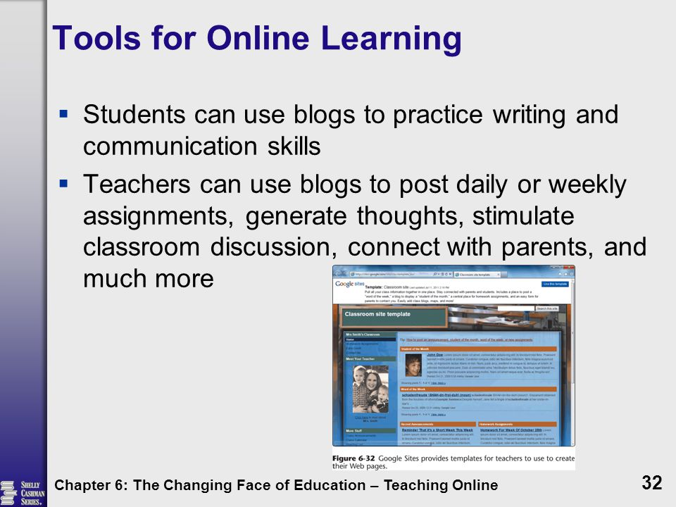 Tools for Online Learning  Students can use blogs to practice writing and communication skills  Teachers can use blogs to post daily or weekly assignments, generate thoughts, stimulate classroom discussion, connect with parents, and much more Chapter 6: The Changing Face of Education – Teaching Online 32