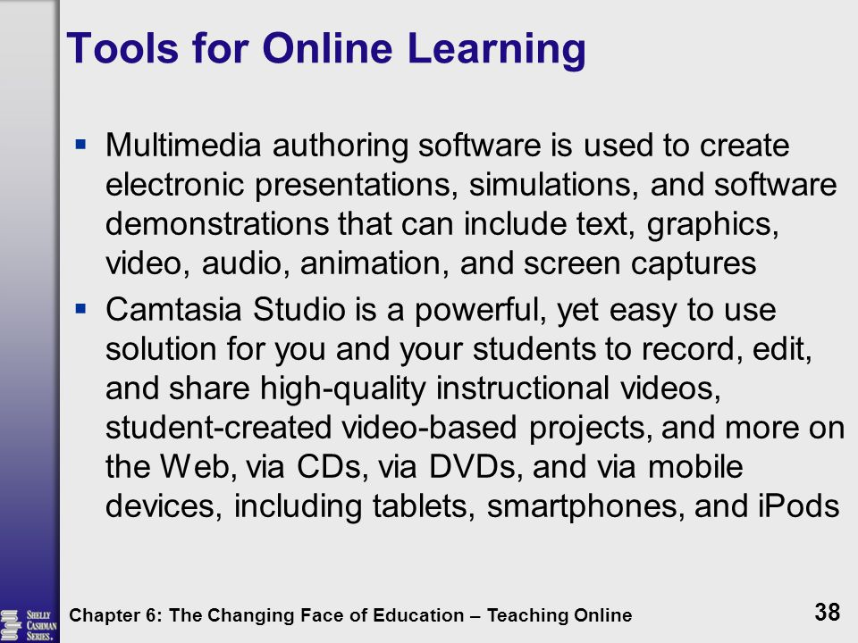 Tools for Online Learning  Multimedia authoring software is used to create electronic presentations, simulations, and software demonstrations that can include text, graphics, video, audio, animation, and screen captures  Camtasia Studio is a powerful, yet easy to use solution for you and your students to record, edit, and share high-quality instructional videos, student-created video-based projects, and more on the Web, via CDs, via DVDs, and via mobile devices, including tablets, smartphones, and iPods Chapter 6: The Changing Face of Education – Teaching Online 38