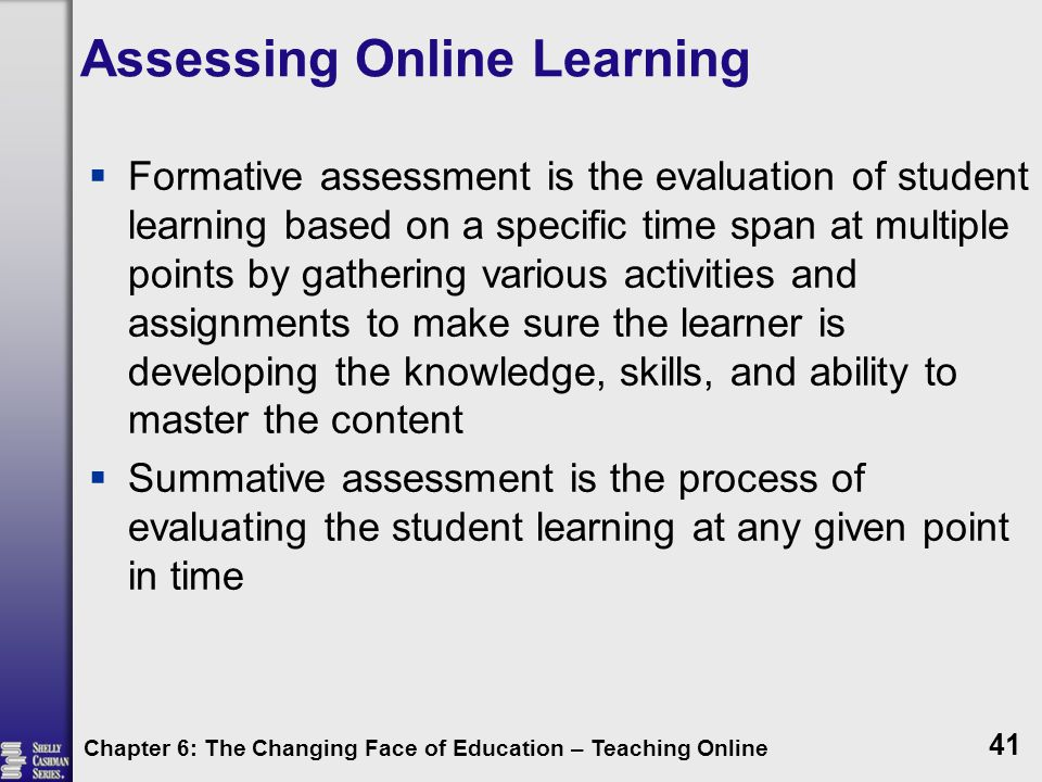 Assessing Online Learning  Formative assessment is the evaluation of student learning based on a specific time span at multiple points by gathering various activities and assignments to make sure the learner is developing the knowledge, skills, and ability to master the content  Summative assessment is the process of evaluating the student learning at any given point in time Chapter 6: The Changing Face of Education – Teaching Online 41