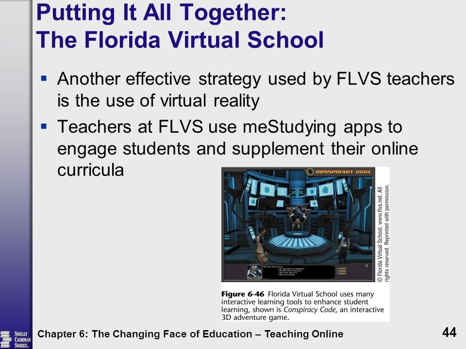Putting It All Together: The Florida Virtual School  Another effective strategy used by FLVS teachers is the use of virtual reality  Teachers at FLVS use meStudying apps to engage students and supplement their online curricula Chapter 6: The Changing Face of Education – Teaching Online 44
